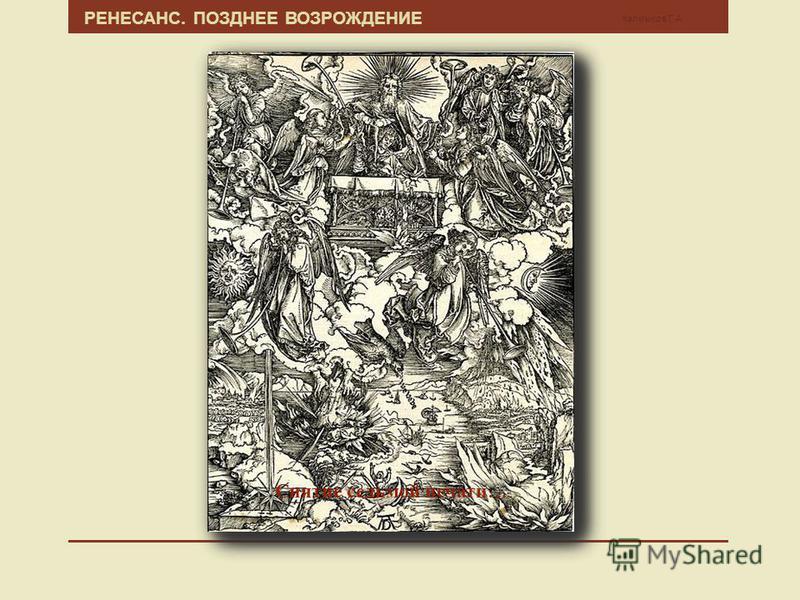 Калмыков Г.А. РЕНЕСАНС. ПОЗДНЕЕ ВОЗРОЖДЕНИЕ Апокалипсис (лат. Apocalypsis cum Figuris) знаменитая серия гравюр на дереве Альбрехта Дюрера, созданная им в 1496-1498 годах после первого путешествия в Италию. Серия из 15 гравюр, иллюстрирующая Откровени