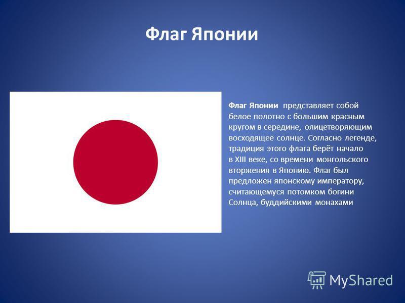 Флаг Японии Флаг Японии представляет собой белое полотно с большим красным кругом в середине, олицетворяющим восходящее солнце. Согласно легенде, традиция этого флага берёт начало в XIII веке, со времени монгольского вторжения в Японию. Флаг был пред