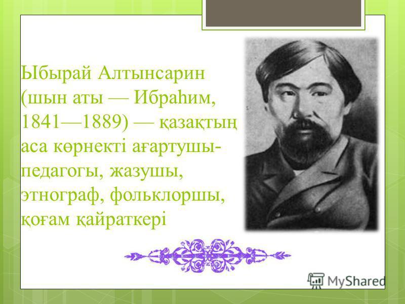 Ыбырай Алтынсарин (шин аты Ибраһим, 18411889) қазақтың аса көрнекті ағартушы- педагоги, жазушы, этнограф, фольклоршы, қоғам қайраткері