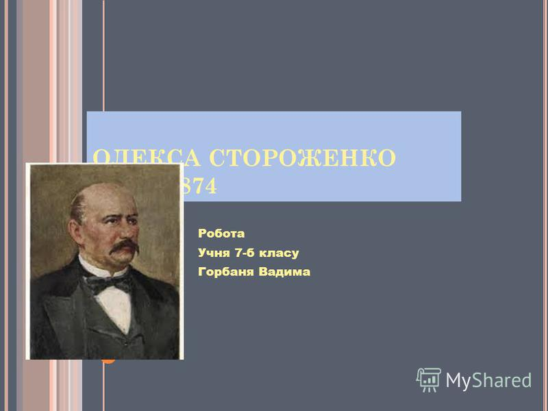 ОЛЕКСА СТОРОЖЕНКО 1806 - 1874 Робота Учня 7-б класу Горбаня Вадима