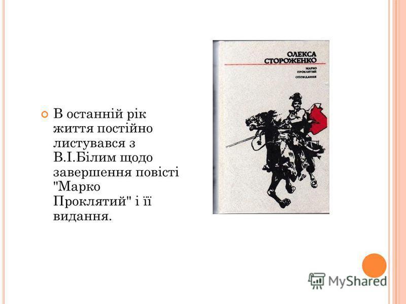 В останній рік життя постійно листувався з В.І.Білим щодо завершения повісті Марко Проклятий і її видання.
