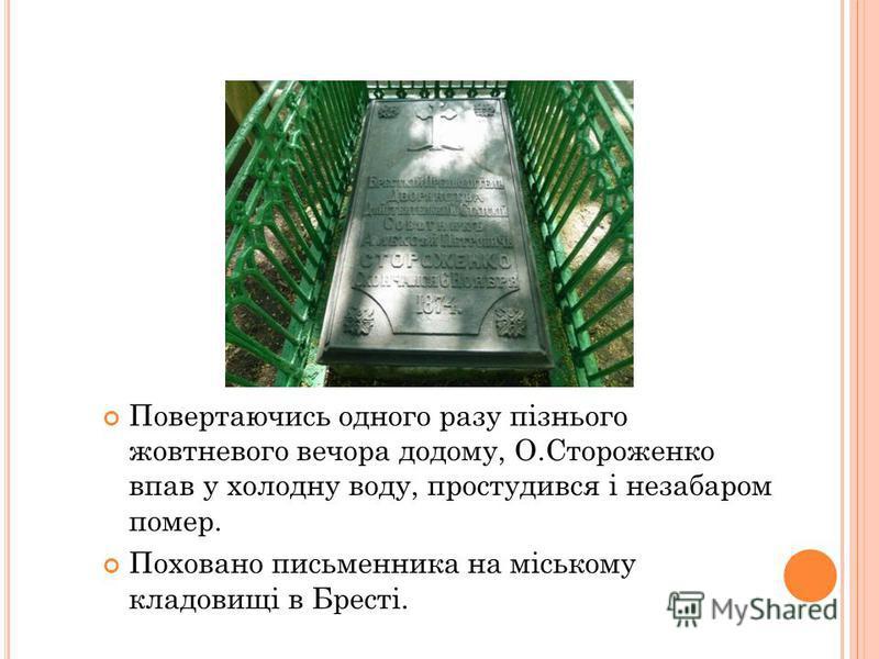 Повертаючись одного разу пізнього жовтневого вечера до дому, О.Стороженко впав у холодную воду, простудился і незабаром помер. Поховано письменника на міському кладовищі в Бресті.