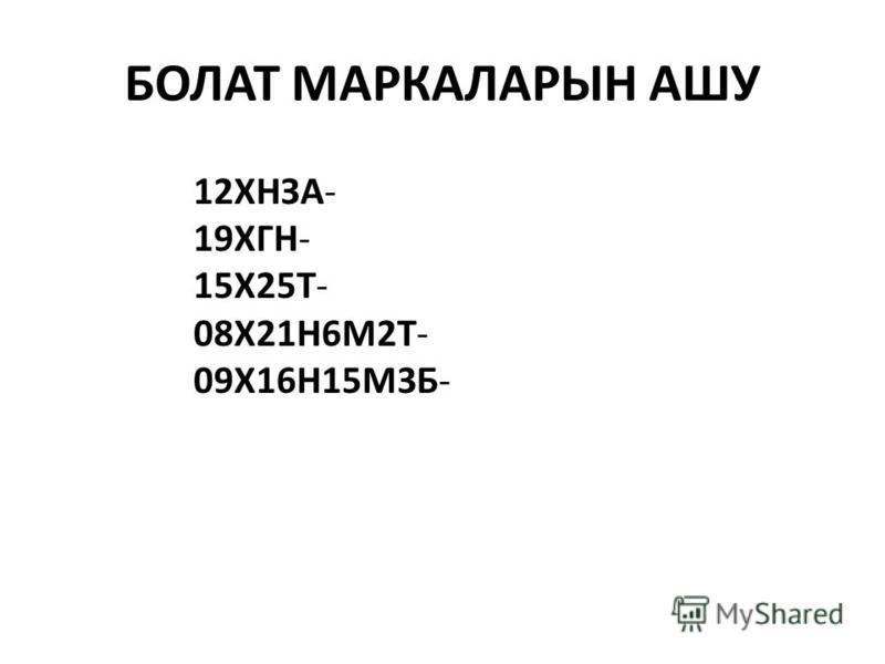 БОЛАТ МАРКАЛАРЫН АШУ 12ХНЗА- 19ХГН- 15Х25Т- 08Х21Н6М2Т- 09Х16Н15М3Б-