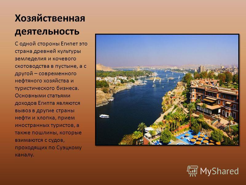 Хозяйственная деятельность С одной стороны Египет это страна древней культуры земледелия и кочевого скотоводства в пустыне, а с другой – современного нефтяного хозяйства и туристического бизнеса. Основными статьями доходов Египта являются вывоз в дру