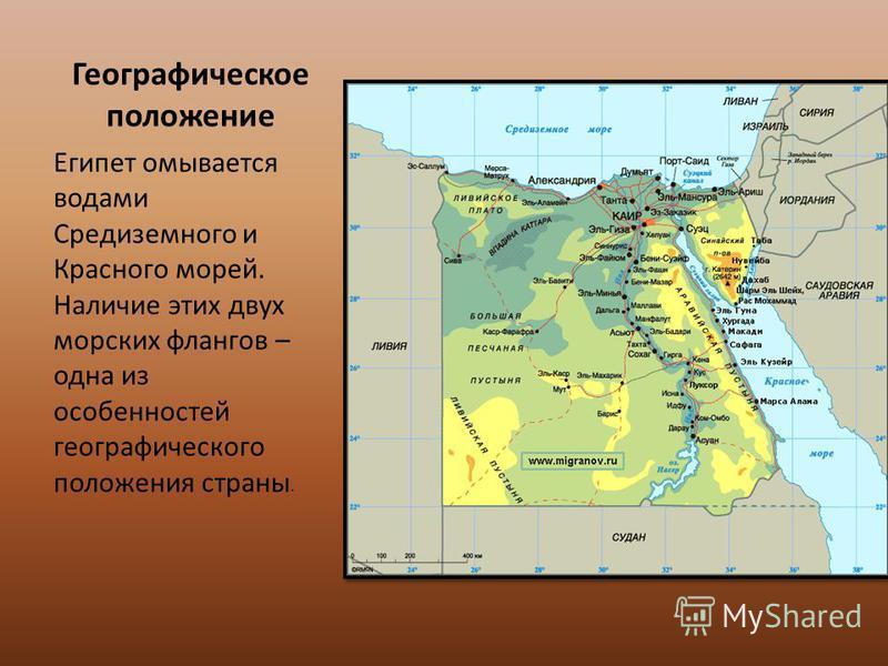 Географическое положение Египет омывается водами Средиземного и Красного морей. Наличие этих двух морских флангов – одна из особенностей географического положения страны.