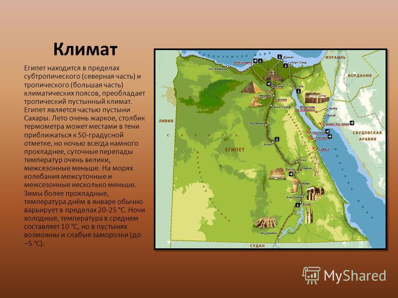 Климат Египет находится в пределах субтропического (северная часть) и тропического (большая часть) климатических поясов, преобладает тропический пустынный климат. Египет является частью пустыни Сахары. Лето очень жаркое, столбик термометра может мест