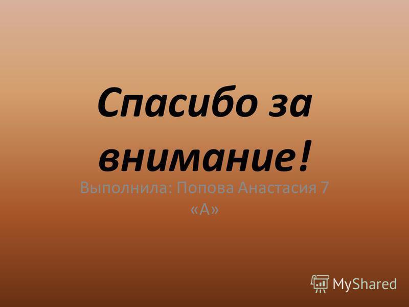 Спасибо за внимание! Выполнила: Попова Анастасия 7 «А»