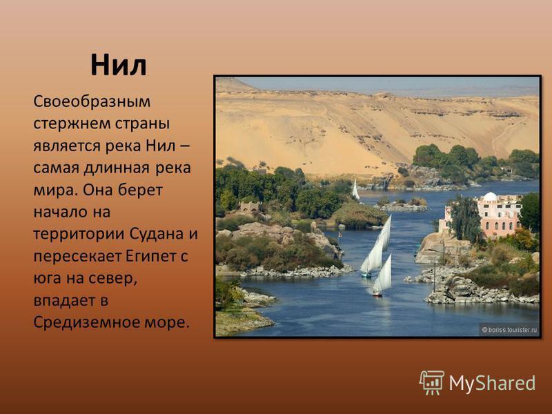 Нил Своеобразным стержнем страны является река Нил – самая длинная река мира. Она берет начало на территории Судана и пересекает Египет с юга на север, впадает в Средиземное море.