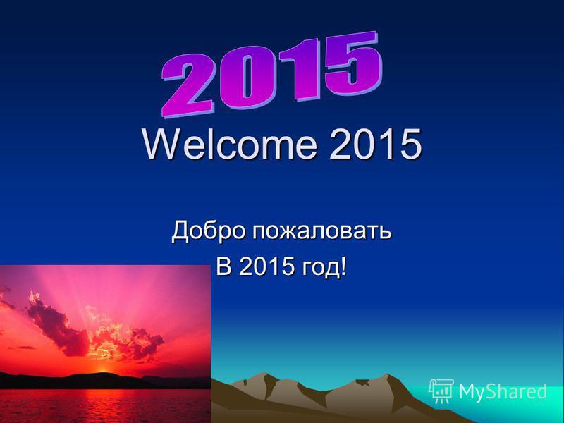 Welcome 2015 Добро пожаловать В 2015 год!