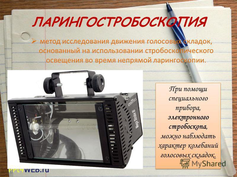 ЛАРИНГОСТРОБОСКОПИЯ метод исследования движения голосовых складок, основанный на использовании стробоскопического освещения во время непрямой ларингоскопии. При помощи специального прибора, электронного стробоскопа, можно наблюдать характер колебаний