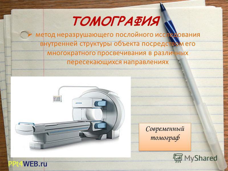 ТОМОГРАФИЯ метод неразрушающего послойного исследования внутренней структуры объекта посредством его многократного просвечивания в различных пересекающихся направлениях Современный томограф