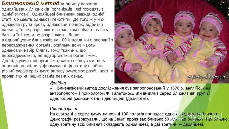Близнюковий метод полягає у вивченні однояйцевых близнюків (організмів, які походять з однієї зиготы). Однояйцеві близнюки завжди однієї статі, пой мають однакові генотип и. До того ж у них одинаковая группа крові, одинаковый почерк, відбитки пальців