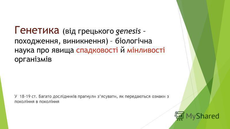 Генетика (від грецького genesis – походження, виникнення) – біологічна наука про явища спадковості й мінливості організмів У 18-19 ст. Багато дослідників прогнули зясувати, як передаються ознаки з покоління в покоління