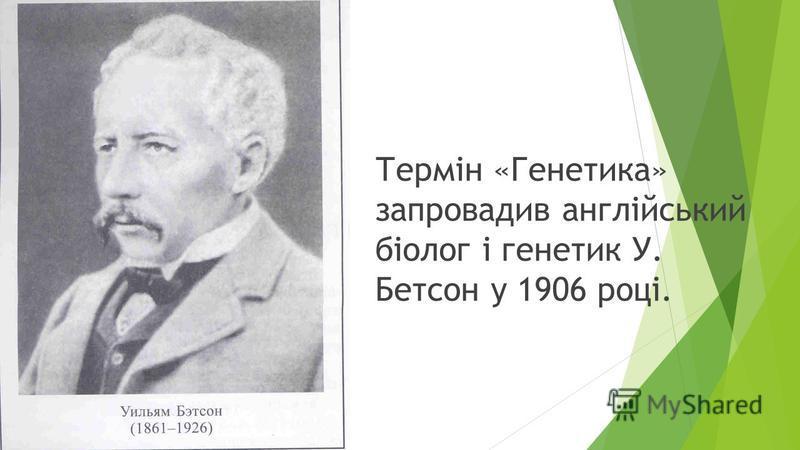 Термін «Генетика» запровадив англійський біолог і генетик У. Бетсон у 1906 році.
