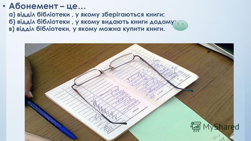 Абонемент – це… а) відділ бібліотеки, у якому зберігаються книги; б) відділ бібліотеки, у якому видають книги до дому; в) відділ бібліотеки, у якому можна купити книги.