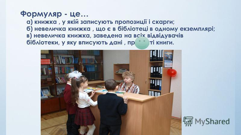 Формуляр - це… а) книжка, у якіай записують пропозиції і скарги; б) невеличка книжка, що є в бібліотеці в одному екземплярі; в) невеличка книжка, заведена на всіх відвідувачів бібліотеки, у яку вписують дані, про взяті книги.