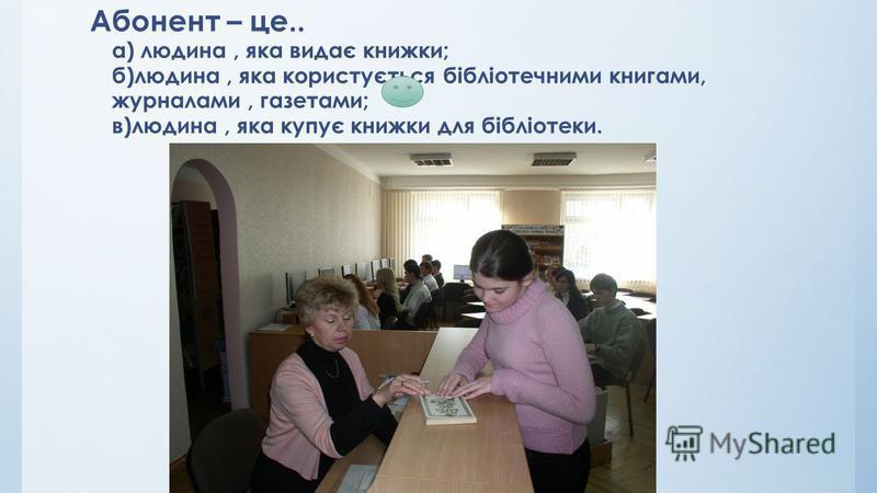 Абонент – це.. а) людина, яка видає книжки; б)людина, яка користується бібліотечними книгами, журналами, газетами; в)людина, яка купує книжки для бібліотеки.