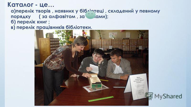 Каталог - це… а)перелік творів, наявних у бібліотеці, складениай у певному порядку ( за алфавітом, за темами); б) перелік книг ; в) перелік працівників бібліотеки.