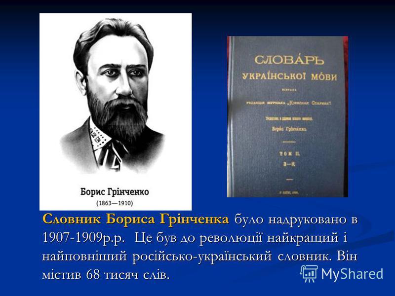 Словник Бориса Грінченка було надруковано в 1907-1909 р.р. Це був до революції найкращий і найповніший російсько-український слотвник. Він містив 68 тисяч слів. Словник Бориса Грінченка було надруковано в 1907-1909 р.р. Це був до революції найкращий