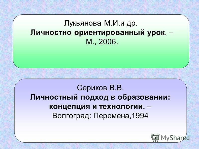 Лукьянова М.И.и др. Личностно ориентированный урок. – М., 2006. Сериков В.В. Личностный подход в образовании: концепция и технологии. – Волгоград: Перемена,1994