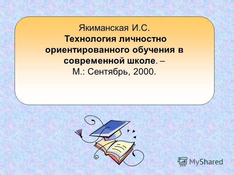 Якиманская И.С. Технология личностно ориентированного обучения в современной школе. – М.: Сентябрь, 2000.
