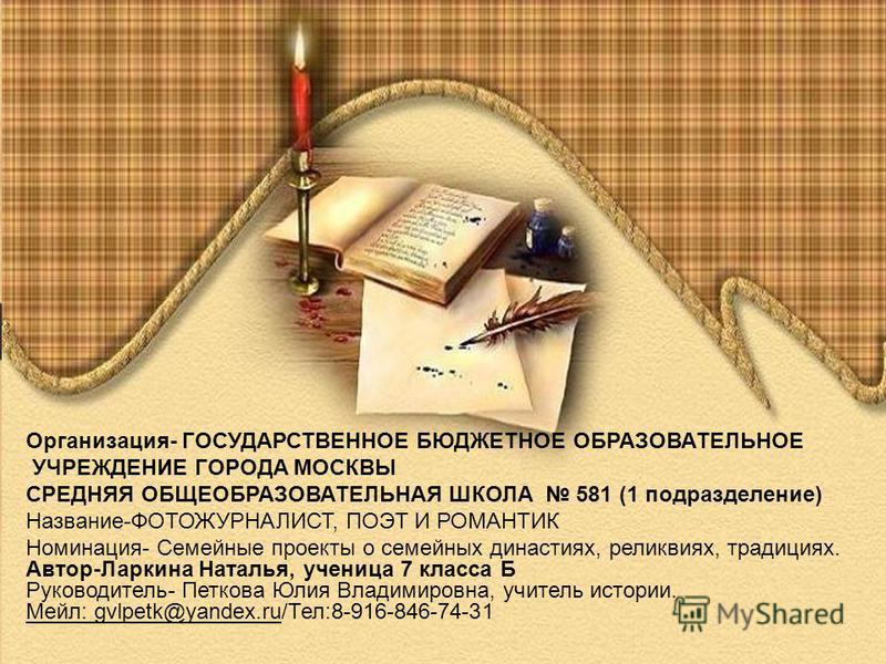 Организация- ГОСУДАРСТВЕННОЕ БЮДЖЕТНОЕ ОБРАЗОВАТЕЛЬНОЕ УЧРЕЖДЕНИЕ ГОРОДА МОСКВЫ СРЕДНЯЯ ОБЩЕОБРАЗОВАТЕЛЬНАЯ ШКОЛА 581 (1 подразделение) Название-ФОТОЖУРНАЛИСТ, ПОЭТ И РОМАНТИК Номинация- Семейные проекты о семейных династиях, реликвиях, традициях. Ав