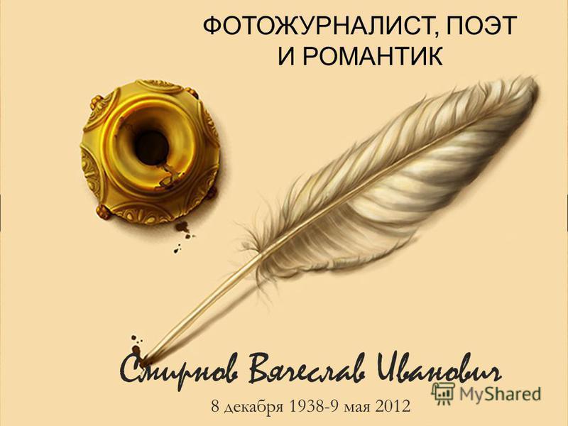 Смирнов Вячеслав Иванович 8 декабря 1938-9 мая 2012 ФОТОЖУРНАЛИСТ, ПОЭТ И РОМАНТИК