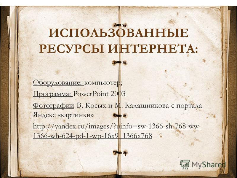 ИСПОЛЬЗОВАННЫЕ РЕСУРСЫ ИНТЕРНЕТА: Оборудование: компьютер; Программа: PowerPoint 2003 Фотографии В. Косых и М. Калашникова с портала Яндекс «картинки» http://yandex.ru/images/?uinfo=sw-1366-sh-768-ww- 1366-wh-624-pd-1-wp-16x9_1366x768