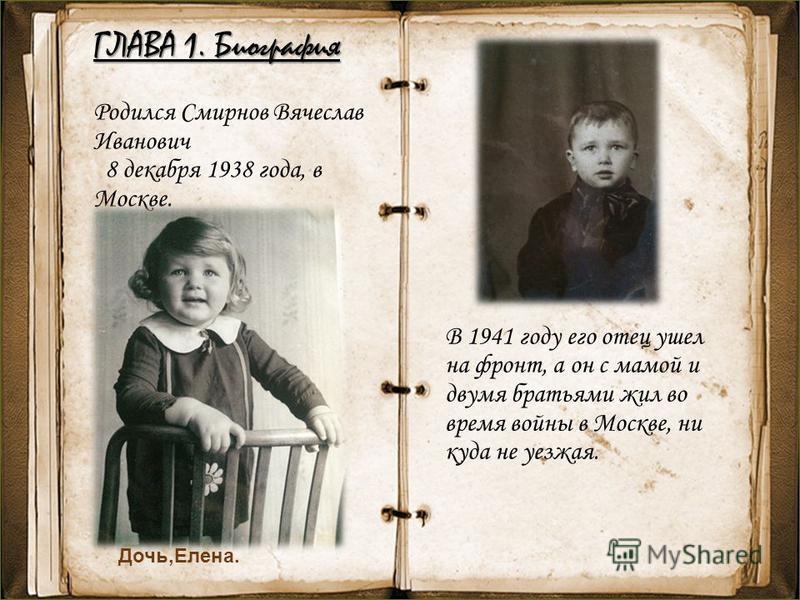 ГЛАВА 1. Биография Родился Смирнов Вячеслав Иванович 8 декабря 1938 года, в Москве. В 1941 году его отец ушел на фронт, а он с мамой и двумя братьями жил во время войны в Москве, ни куда не уезжая. Дочь,Елена.