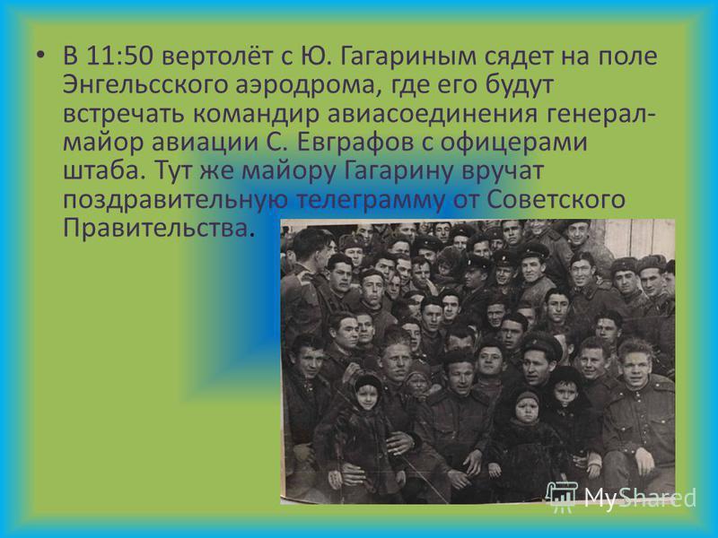 В 11:50 вертолёт с Ю. Гагариным сядет на поле Энгельсского аэродрома, где его будут встречать командир авиасоединения генерал- майор авиации С. Евграфов с офицерами штаба. Тут же майору Гагарину вручат поздравительную телеграмму от Советского Правите