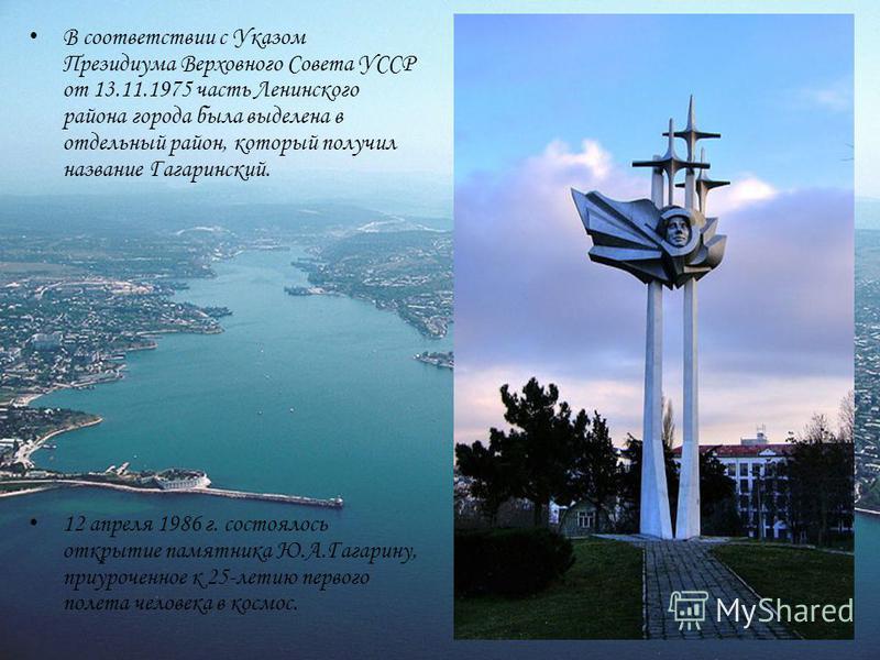 В соответствии с Указом Президиума Верховного Совета УССР от 13.11.1975 часть Ленинского района города была выделена в отдельный район, который получил название Гагаринский. 12 апреля 1986 г. состоялось открытие памятника Ю.А.Гагарину, приуроченное к