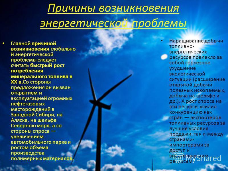 Причины возникновения энергетической проблемы Главной причиной возникновения глобальной энергетической проблемы следует считать быстрый рост потребления минерального топлива в XX в.Со стороны предложения он вызван открытием и эксплуатацией огромных н
