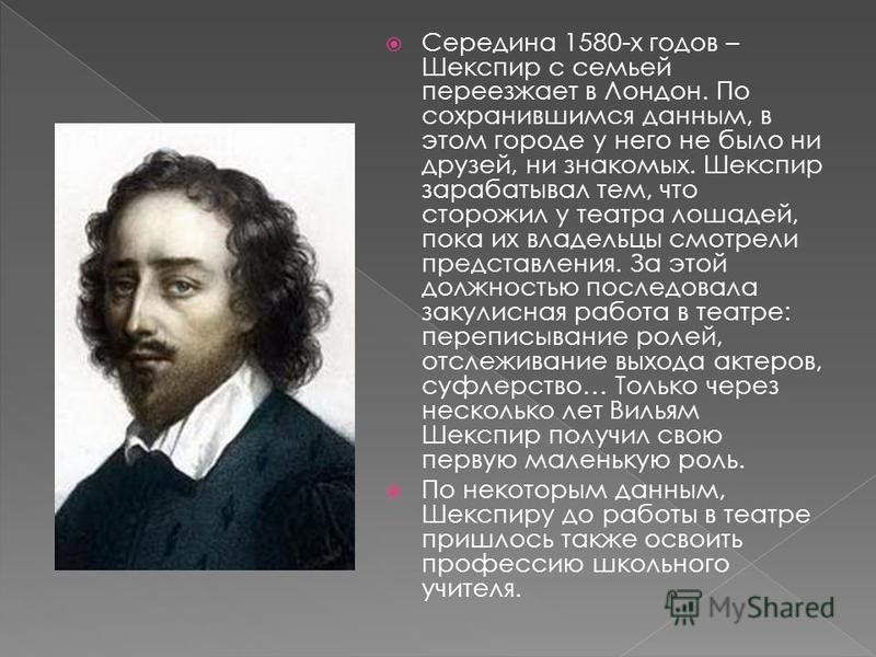 Середина 1580-х годов – Шекспир с семьей переезжает в Лондон. По сохранившимся данным, в этом городе у него не было ни друзей, ни знакомых. Шекспир зарабатывал тем, что сторожил у театра лошадей, пока их владельцы смотрели представления. За этой долж