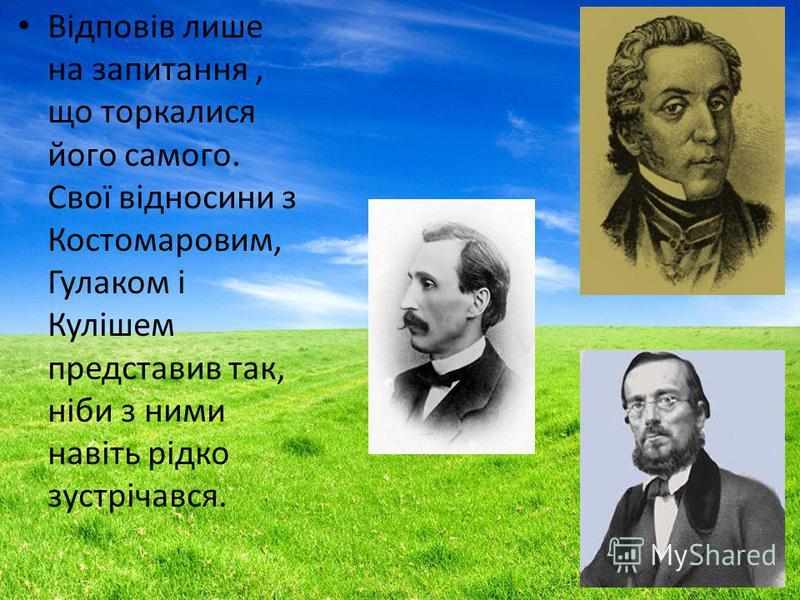 Відповів лише на запитання, що торкалися його самого. Свої відносини з Костомаровим, Гулаком і Кулішем представив так, ніби з ними навіть рідко зустрічався.