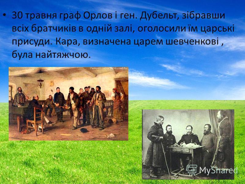 30 травня граф Орлов і ген. Дубельт, зібравши всіх братчиків в одній залі, оголосили їм царські присуди. Кара, визначена царем шевченкові, бала найтяжчою.