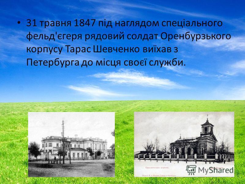 31 травня 1847 під наглядом спеціального фельд'єгеря рядовой солдат Оренбурзького корпусу Тарас Шевченко виїхав з Петербурга до місця своєї службы.