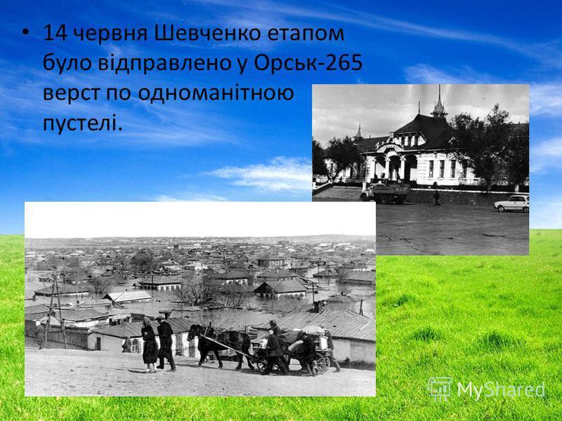 14 червня Шевченко этапом было відправлено у Орськ-265 верст по одноманітною пустелі.