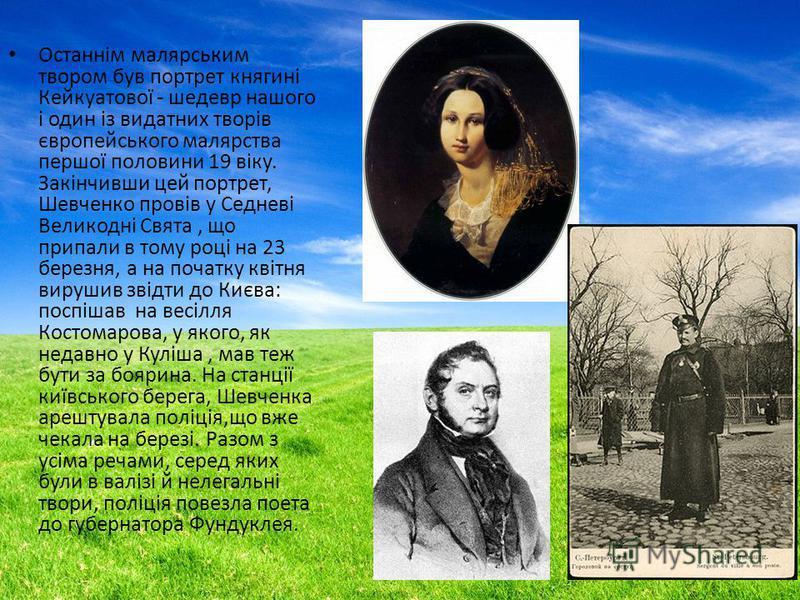 Останнім малярським втором був портрет княгині Кейкуатової - шедевр нашего і один із видатних творів європейського малярства першої половини 19 віку. Закінчивши цей портрет, Шевченко провів у Седневі Великодні Свята, що припали в тому році на 23 бере