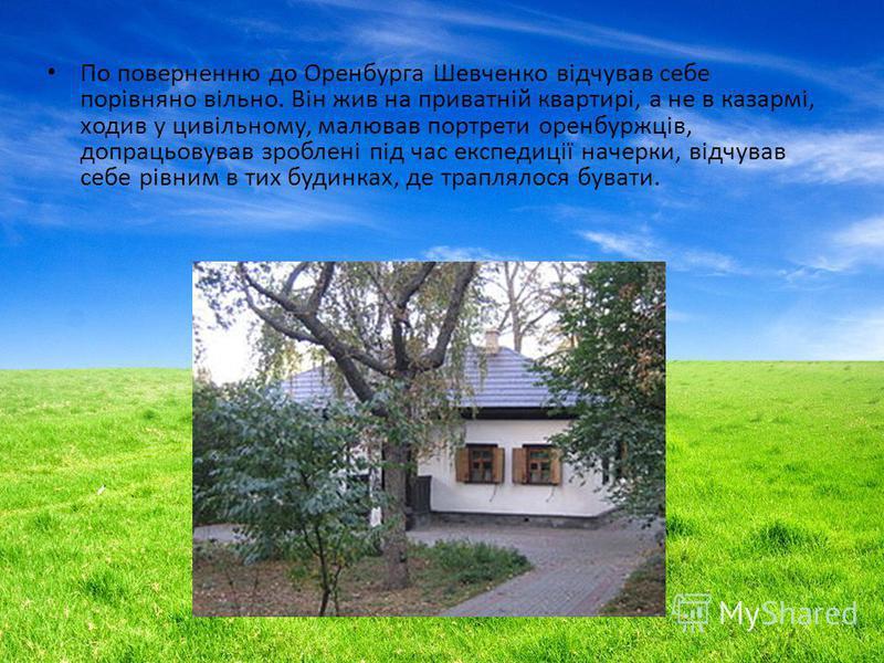 По поверненню до Оренбурга Шевченко відчував себе порівняно вільно. Він жив на приватній квартирі, а не в казармі, ходив у цивільному, малював портреты оренбуржців, допрацьовував зроблені під час експедиції начерки, відчував себе рівним в тих будинка