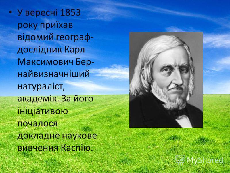 У вересні 1853 року приїхав відомий географ- дослідник Карл Максимович Бер- найвизначніший натураліст, академік. За його ініціативою почалося доклад не наукове вивчення Каспію.