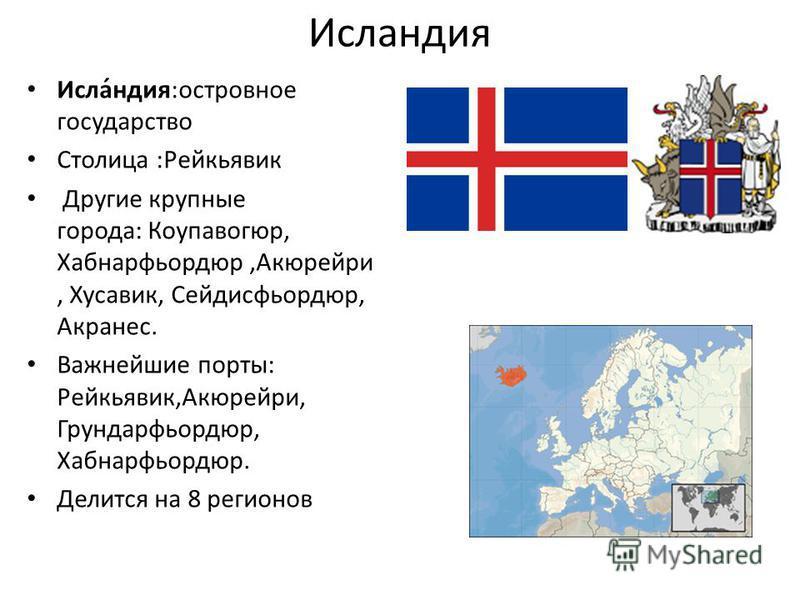 Ислаиндия Исла́индия:островное государство Столица :Рейкьявик Другие крупные города: Коупавогюр, Хабнарфьордюр,Акюрейри, Хусавик, Сейдисфьордюр, Акранес. Важнейшие порты: Рейкьявик,Акюрейри, Грундарфьордюр, Хабнарфьордюр. Делится на 8 регионов