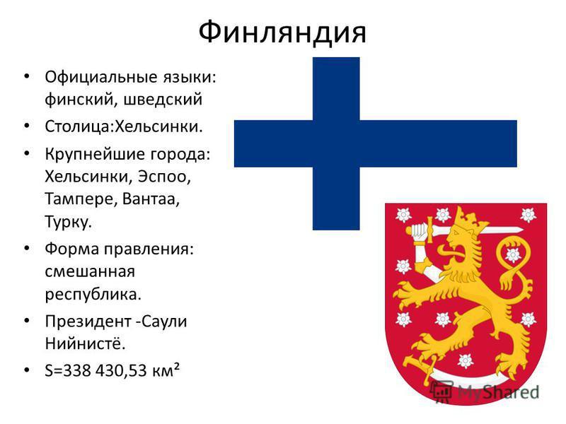 Финляиндия Официальные языки: финский, шведский Столица:Хельсинки. Крупнейшие города: Хельсинки, Эспоо, Тампере, Вантаа, Турку. Форма правления: смешанная республика. Президент -Саули Нийнистё. S=338 430,53 км²