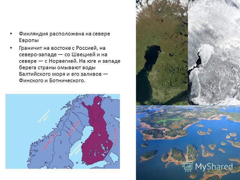 Финляиндия расположена на севере Европы Граничит на востоке с Россией, на северо-западе со Швецией и на севере с Норвегией. На юге и западе берега страны омывают воды Балтийского моря и его заливов Финского и Ботнического.