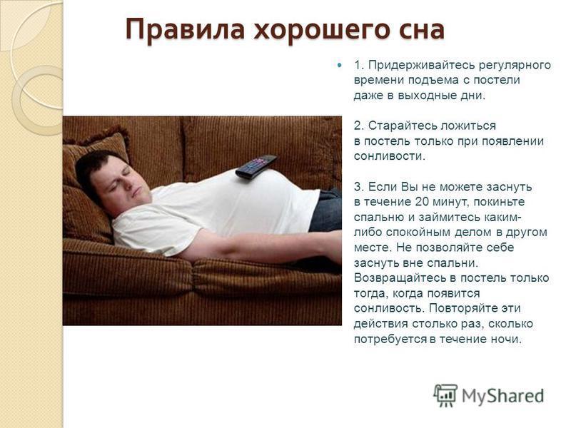 Правила хорошего сна Правила хорошего сна 1. Придерживайтесь регулярного времени подъема с постели даже в выходные дни. 2. Старайтесь ложиться в постель только при появлении сонливости. 3. Если Вы не можете заснуть в течение 20 минут, покиньте спальн