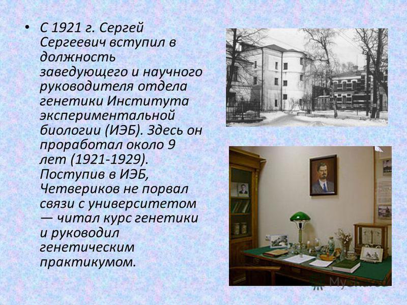 С 1921 г. Сергей Сергеевич вступил в должность заведующего и научного руководителя отдела генетики Института экспериментальной биологии (ИЭБ). Здесь он проработал около 9 лет (1921-1929). Поступив в ИЭБ, Четвериков не порвал связи с университетом чит