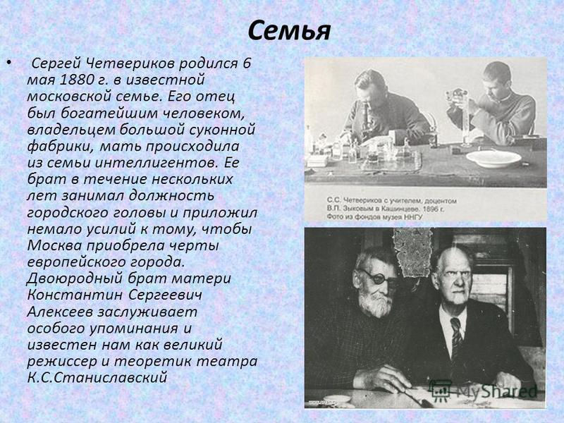 Семья Сергей Четвериков родился 6 мая 1880 г. в известной московской семье. Его отец был богатейшим человеком, владельцем большой суконной фабрики, мать происходила из семьи интеллигентов. Ее брат в течение нескольких лет занимал должность городского