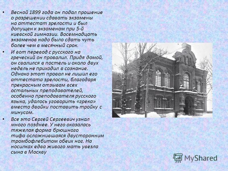 Весной 1899 года он подал прошение о разрешении сдавать экзамены на аттестат зрелости и был допущен к экзаменам при 5-й киевской гимназии. Восемнадцать экзаменов надо было сдать чуть более чем в месячный срок. И вот перевод с русского на греческий он