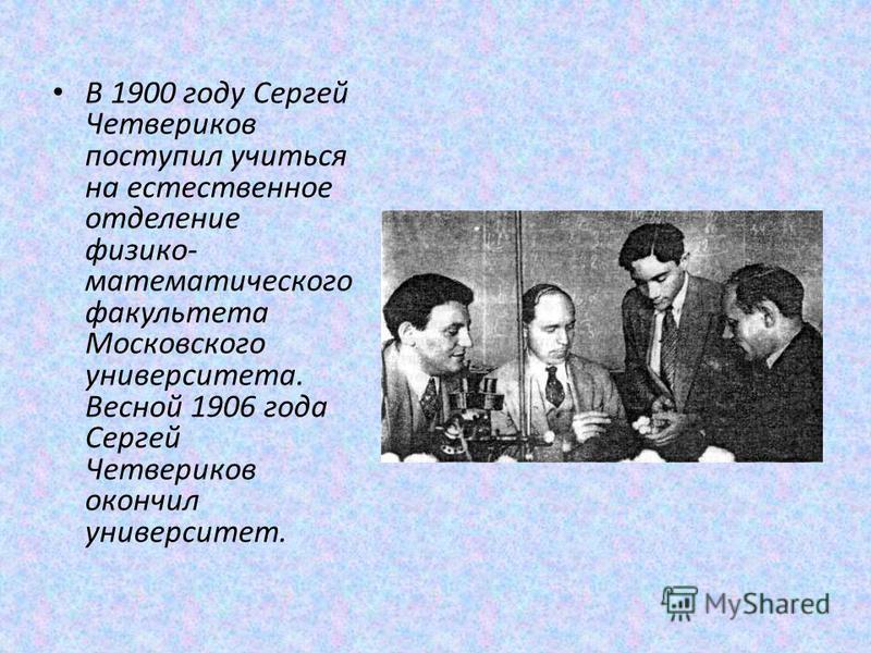 В 1900 году Сергей Четвериков поступил учиться на естественное отделение физико- математического факультета Московского университета. Весной 1906 года Сергей Четвериков окончил университет.