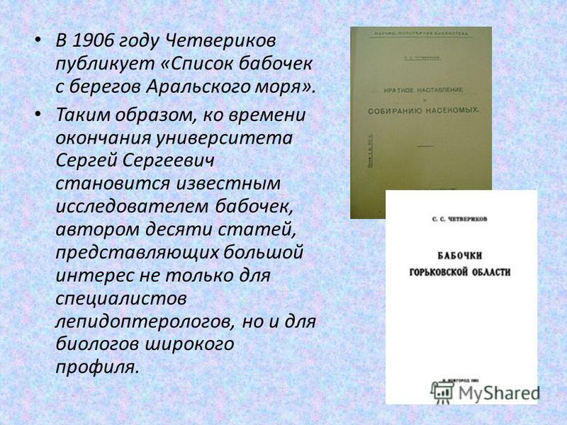 В 1906 году Четвериков публикует «Список бабочек с берегов Аральского моря». Таким образом, ко времени окончания университета Сергей Сергеевич становится известным исследователем бабочек, автором десяти статей, представляющих большой интерес не тольк