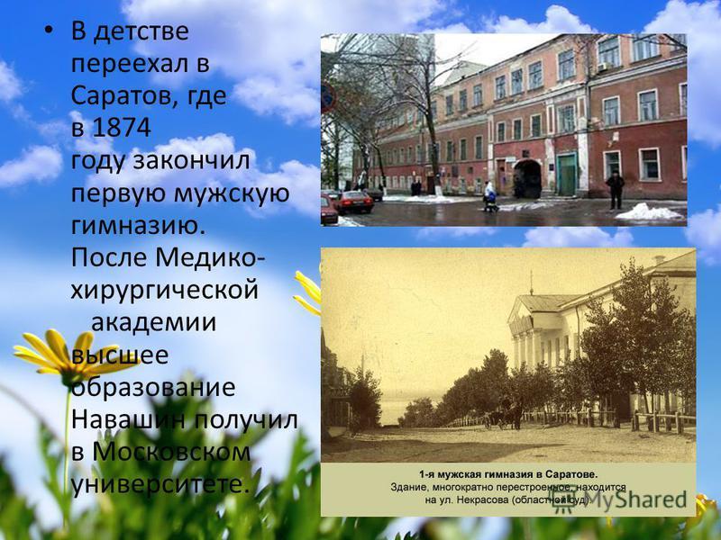 В детстве переехал в Саратов, где в 1874 году закончил первую мужскую гимназию. После Медико- хирургической академии высшее образование Навашин получил в Московском университете.